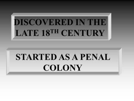 DISCOVERED IN THE LATE 18 TH CENTURY STARTED AS A PENAL COLONY.