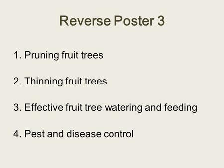 Reverse Poster 3 1. Pruning fruit trees 2. Thinning fruit trees 3. Effective fruit tree watering and feeding 4. Pest and disease control.