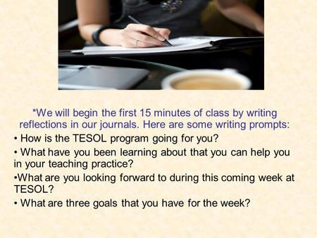 *We will begin the first 15 minutes of class by writing reflections in our journals. Here are some writing prompts: How is the TESOL program going for.