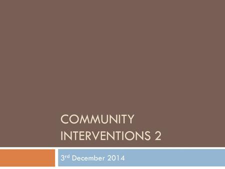 COMMUNITY INTERVENTIONS 2 3 rd December 2014. 1. Icebreaker: Story Telling 2. Reviewing last week's topic 3. Course overview 4. How Groups Work 5. Facilitation.