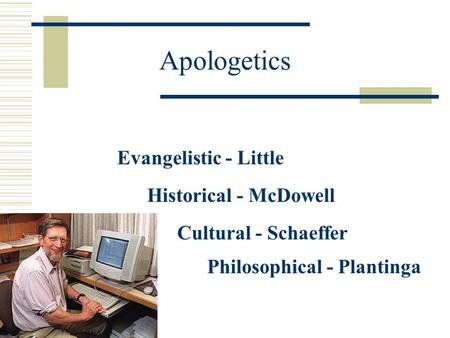 Apologetics Evangelistic - Little Historical - McDowell Cultural - Schaeffer Philosophical - Plantinga.
