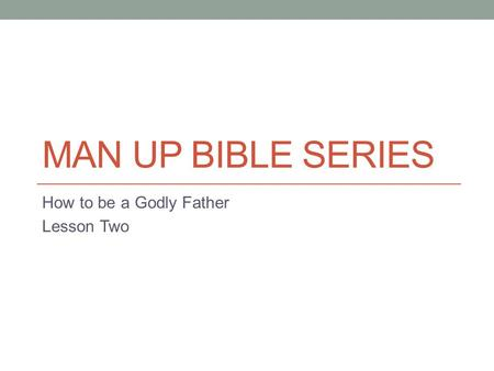 MAN UP BIBLE SERIES How to be a Godly Father Lesson Two.