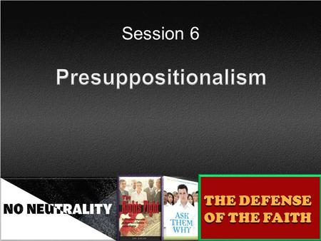 Session 6 THE DEFENSE OF THE FAITH. A particular method for defending the faith. Presuppositionalism pre = before, prior to in rank supposition = a proposition.