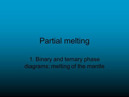 Partial melting 1. Binary and ternary phase diagrams; melting of the mantle.