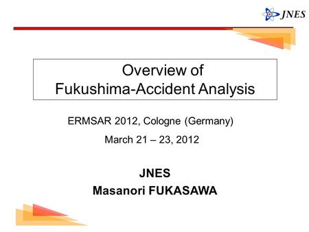 0 Overview of Fukushima-Accident Analysis ERMSAR 2012, Cologne (Germany) March 21 – 23, 2012 JNES Masanori FUKASAWA.