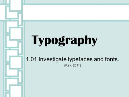 Typography 1.01 Investigate typefaces and fonts. (Rev. 2011)