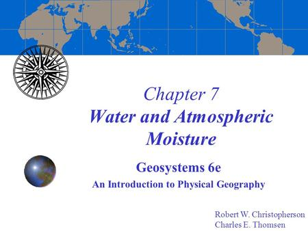 Chapter 7 Water and Atmospheric Moisture Geosystems 6e An Introduction to Physical Geography Robert W. Christopherson Charles E. Thomsen.
