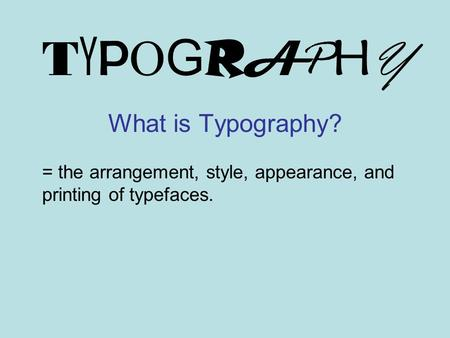 TYPOGRAPHYTYPOGRAPHY What is Typography? = the arrangement, style, appearance, and printing of typefaces.