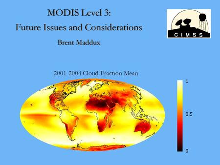 MODIS Level 3: Future Issues and Considerations Brent Maddux MODIS Level 3: Future Issues and Considerations Brent Maddux 2001-2004 Cloud Fraction Mean.