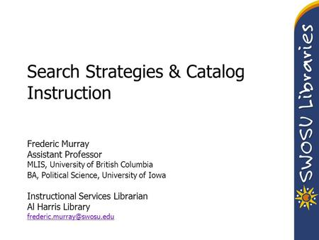 Search Strategies & Catalog Instruction Frederic Murray Assistant Professor MLIS, University of British Columbia BA, Political Science, University of Iowa.