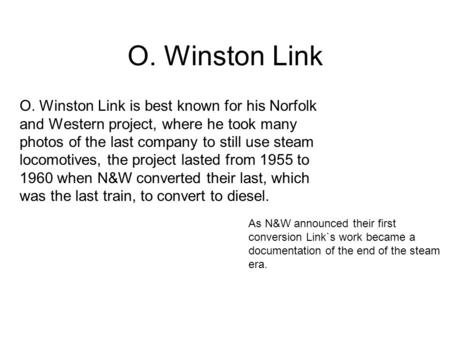 O. Winston Link O. Winston Link is best known for his Norfolk and Western project, where he took many photos of the last company to still use steam locomotives,