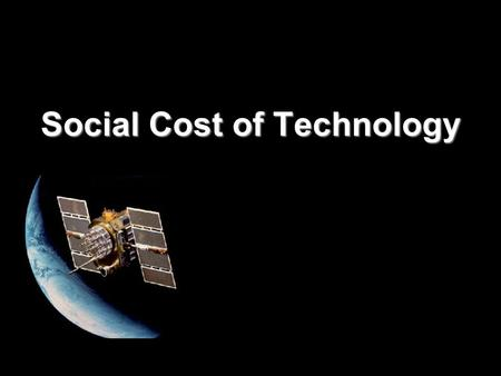 Social Cost of Technology. Technology myths Technology can function w/out altering existing social arrangements Technological solutions are better than.
