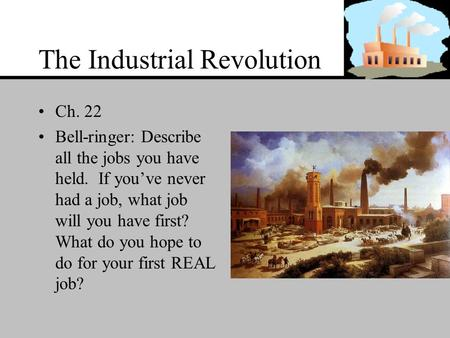 The Industrial Revolution Ch. 22 Bell-ringer: Describe all the jobs you have held. If you've never had a job, what job will you have first? What do you.