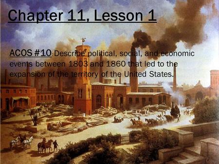 Chapter 11, Lesson 1 ACOS #10 : Describe political, social, and economic events between 1803 and 1860 that led to the expansion of the territory of the.