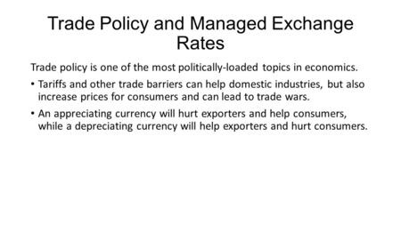 Trade Policy and Managed Exchange Rates Trade policy is one of the most politically-loaded topics in economics. Tariffs and other trade barriers can help.