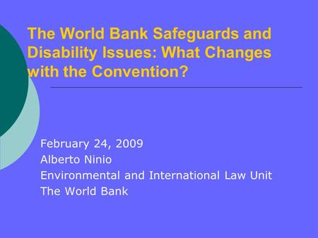 The World Bank Safeguards and Disability Issues: What Changes with the Convention? February 24, 2009 Alberto Ninio Environmental and International Law.