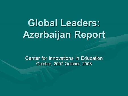 Global Leaders: Azerbaijan Report Center for Innovations in Education October, 2007-October, 2008.