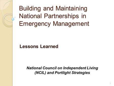 Building and Maintaining National Partnerships in Emergency Management Lessons Learned National Council on Independent Living (NCIL) and Portlight Strategies.