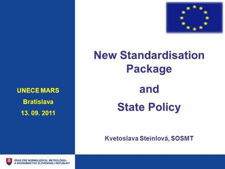 New Standardisation Package and State Policy Kvetoslava Steinlová, SOSMT UNECE MARS Bratislava 13. 09. 2011.