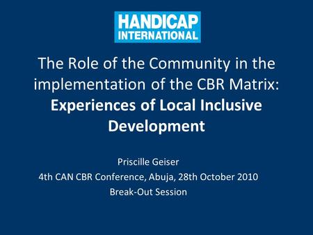 The Role of the Community in the implementation of the CBR Matrix: Experiences of Local Inclusive Development Priscille Geiser 4th CAN CBR Conference,