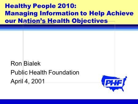 Healthy People 2010: Managing Information to Help Achieve our Nation's Health Objectives Ron Bialek Public Health Foundation April 4, 2001.