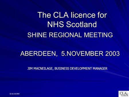 The CLA licence for NHS Scotland SHINE REGIONAL MEETING ABERDEEN, 5.NOVEMBER 2003 JIM MACNEILAGE, BUSINESS DEVELOPMENT MANAGER © cla Ltd 2003.