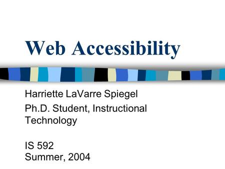 Web Accessibility Harriette LaVarre Spiegel Ph.D. Student, Instructional Technology IS 592 Summer, 2004.