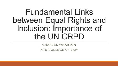 Fundamental Links between Equal Rights and Inclusion: Importance of the UN CRPD CHARLES WHARTON NTU COLLEGE OF LAW.