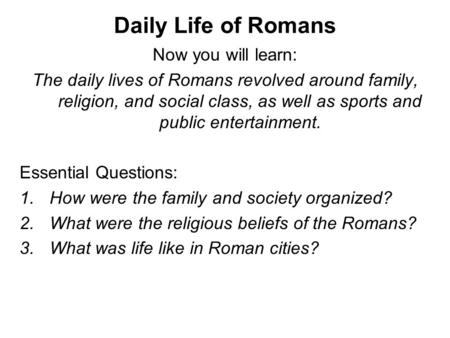 Daily Life of Romans Now you will learn: The daily lives of Romans revolved around family, religion, and social class, as well as sports and public entertainment.