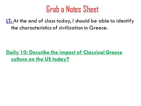 Grab a Notes Sheet LT: LT: At the end of class today, I should be able to identify the characteristics of civilization in Greece. Daily 10: Describe the.