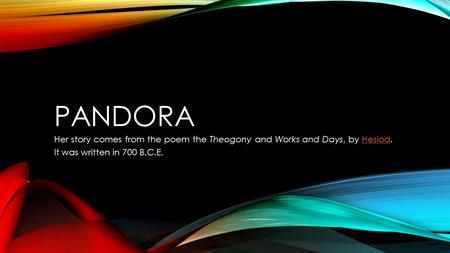 PANDORA Her story comes from the poem the Theogony and Works and Days, by Hesiod.Hesiod It was written in 700 B.C.E.