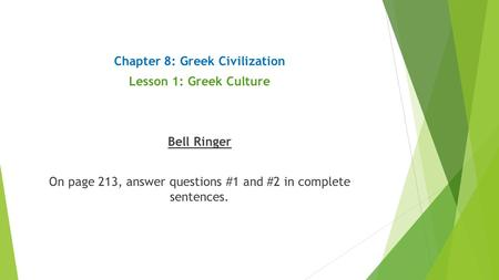 Chapter 8: Greek Civilization Lesson 1: Greek Culture Bell Ringer On page 213, answer questions #1 and #2 in complete sentences.