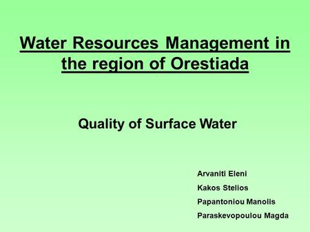 Water Resources Management in the region of Orestiada Quality of Surface Water Arvaniti Eleni Kakos Stelios Papantoniou Manolis Paraskevopoulou Magda.