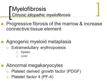 Myelofibrosis Chronic idiopathic myelofibrosis Progressive fibrosis of the marrow & increase connective tissue element Agnogenic myeloid metaplasia  Extramedullary.