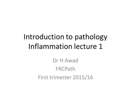 Introduction to pathology Inflammation lecture 1 Dr H Awad FRCPath First trimester 2015/16.