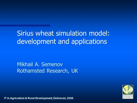 Sirius wheat simulation model: development and applications Mikhail A. Semenov Rothamsted Research, UK IT in Agriculture & Rural Development, Debrecen,
