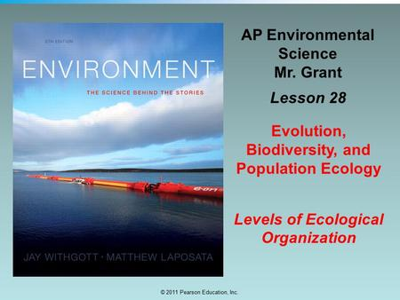 © 2011 Pearson Education, Inc. AP Environmental Science Mr. Grant Lesson 28 Evolution, Biodiversity, and Population Ecology Levels of Ecological Organization.