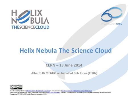 Helix Nebula The Science Cloud CERN – 13 June 2014 Alberto Di MEGLIO on behalf of Bob Jones (CERN) This document produced by Members of the Helix Nebula.