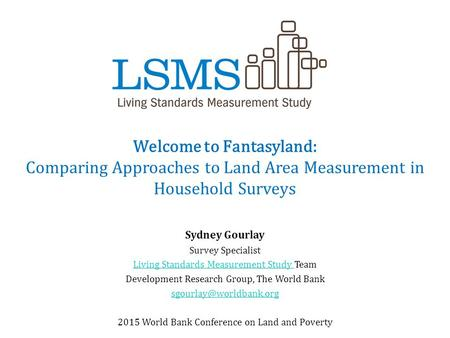Welcome to Fantasyland: Comparing Approaches to Land Area Measurement in Household Surveys Sydney Gourlay Survey Specialist Living Standards Measurement.