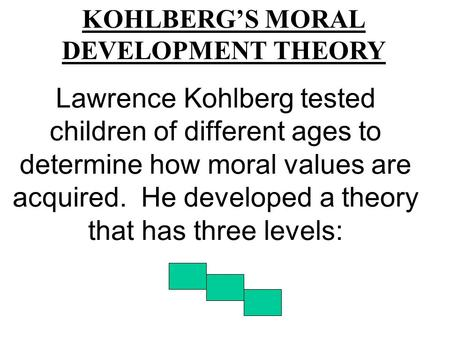 Lawrence Kohlberg tested children of different ages to determine how moral values are acquired. He developed a theory that has three levels: KOHLBERG'S.