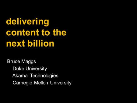 Bruce Maggs Duke University Akamai Technologies Carnegie Mellon University delivering content to the next billion.