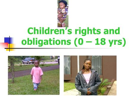 Children's rights and obligations (0 – 18 yrs). Children's rights and obligations I have the right to be defended and treated as a child in court I must.