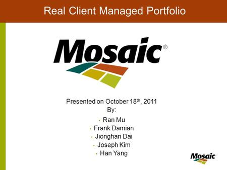 Real Client Managed Portfolio Presented on October 18 th, 2011 By: Ran Mu Frank Damian Jionghan Dai Joseph Kim Han Yang.