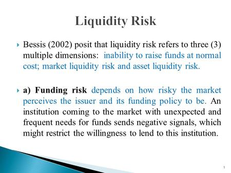 Bessis (2002) posit that liquidity risk refers to three (3) multiple dimensions: inability to raise funds at normal cost; market liquidity risk and asset.