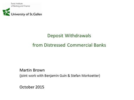 Deposit Withdrawals from Distressed Commercial Banks Martin Brown (joint work with Benjamin Guin & Stefan Morkoetter) October 2015.