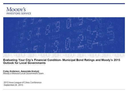 Evaluating Your City's Financial Condition- Municipal Bond Ratings and Moody's 2015 Outlook for Local Governments Coley Anderson, Associate Analyst Moody's.