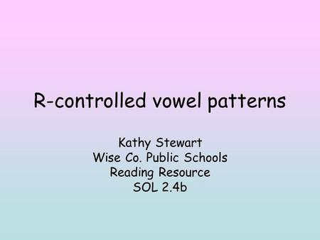 R-controlled vowel patterns Kathy Stewart Wise Co. Public Schools Reading Resource SOL 2.4b.