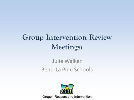 Oregon Response to Intervention Group Intervention Review Meetings: Julie Walker Bend-La Pine Schools.