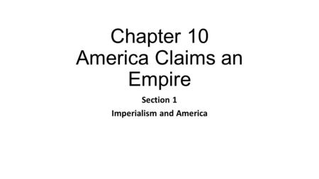 Chapter 10 America Claims an Empire Section 1 Imperialism and America.