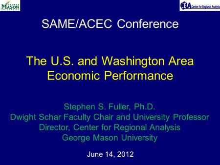 SAME/ACEC Conference June 14, 2012 The U.S. and Washington Area Economic Performance Stephen S. Fuller, Ph.D. Dwight Schar Faculty Chair and University.